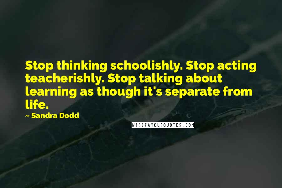 Sandra Dodd quotes: Stop thinking schoolishly. Stop acting teacherishly. Stop talking about learning as though it's separate from life.