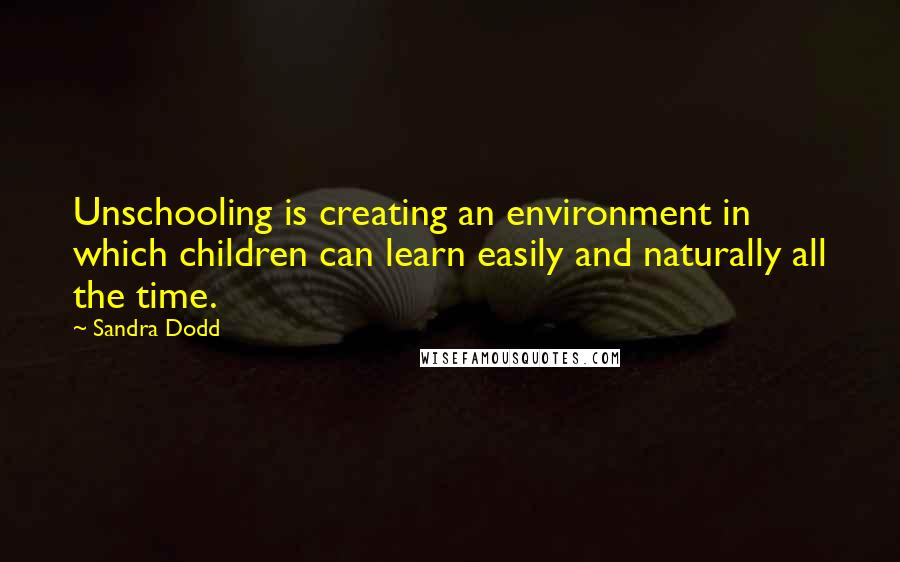 Sandra Dodd quotes: Unschooling is creating an environment in which children can learn easily and naturally all the time.