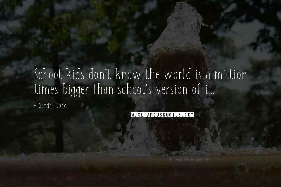 Sandra Dodd quotes: School kids don't know the world is a million times bigger than school's version of it.