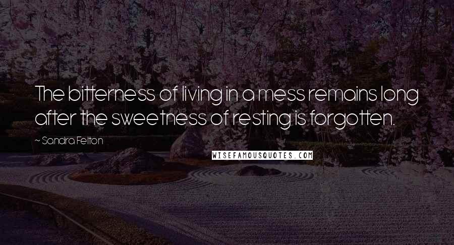 Sandra Felton quotes: The bitterness of living in a mess remains long after the sweetness of resting is forgotten.
