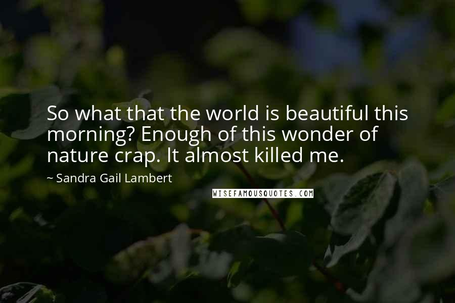 Sandra Gail Lambert quotes: So what that the world is beautiful this morning? Enough of this wonder of nature crap. It almost killed me.