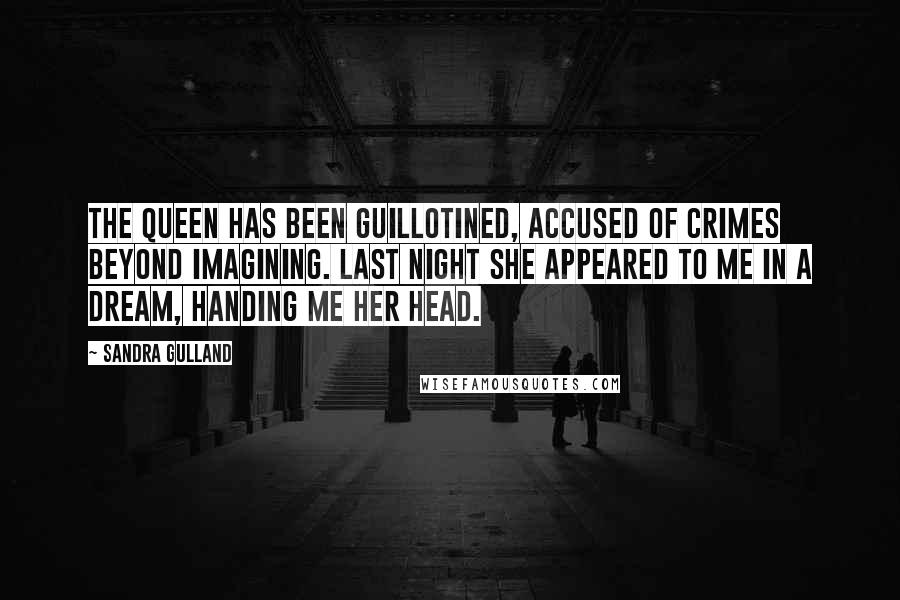 Sandra Gulland quotes: The Queen has been guillotined, accused of crimes beyond imagining. Last night she appeared to me in a dream, handing me her head.