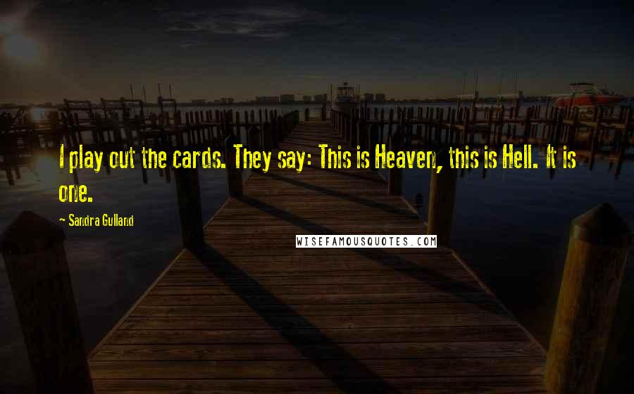 Sandra Gulland quotes: I play out the cards. They say: This is Heaven, this is Hell. It is one.