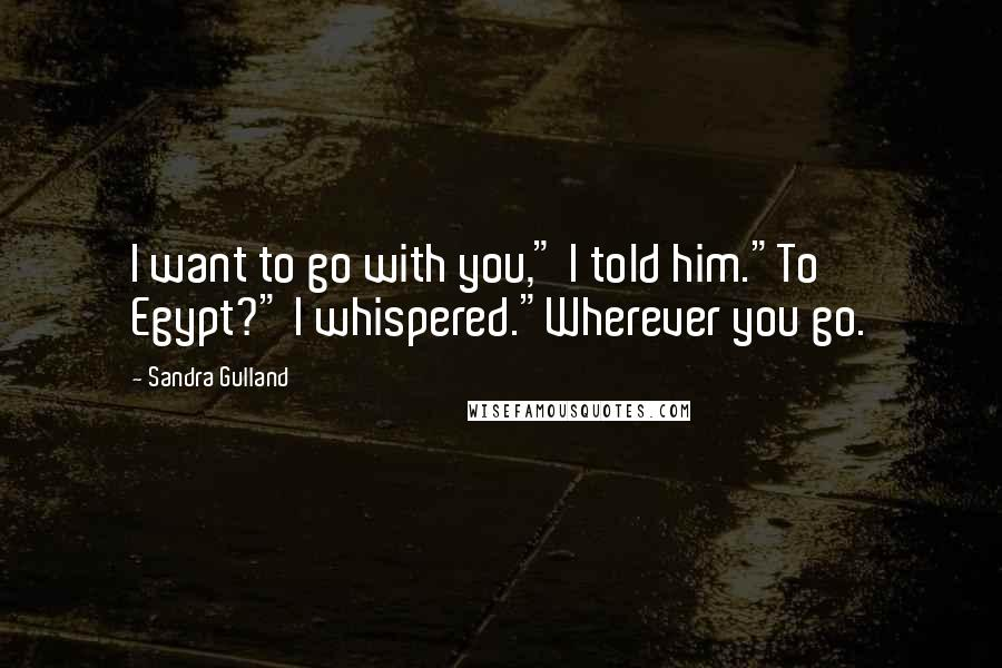 """Sandra Gulland quotes: I want to go with you,"""" I told him.""""To Egypt?"""" I whispered.""""Wherever you go."""