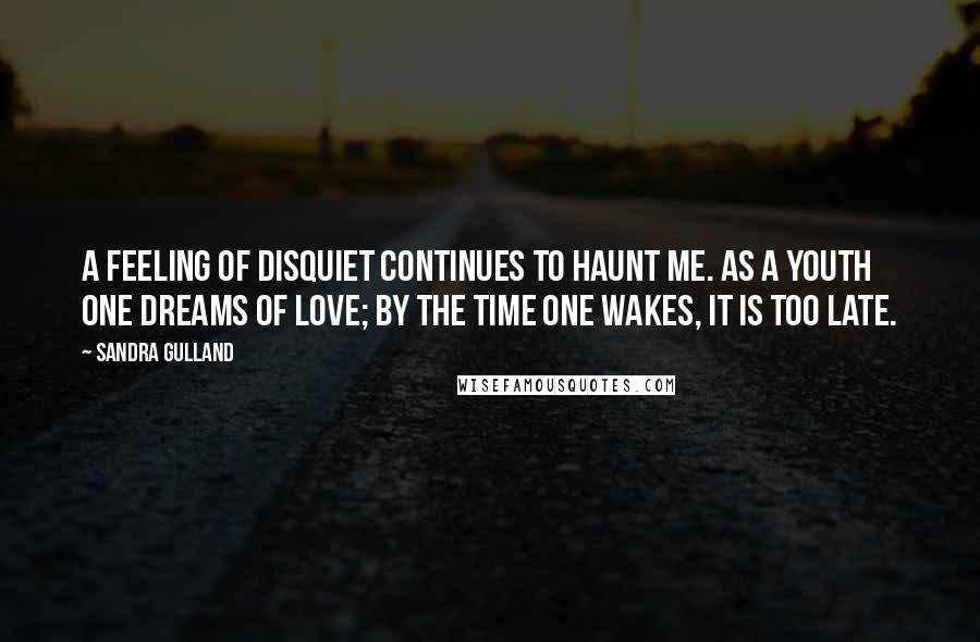 Sandra Gulland quotes: A feeling of disquiet continues to haunt me. As a youth one dreams of love; by the time one wakes, it is too late.