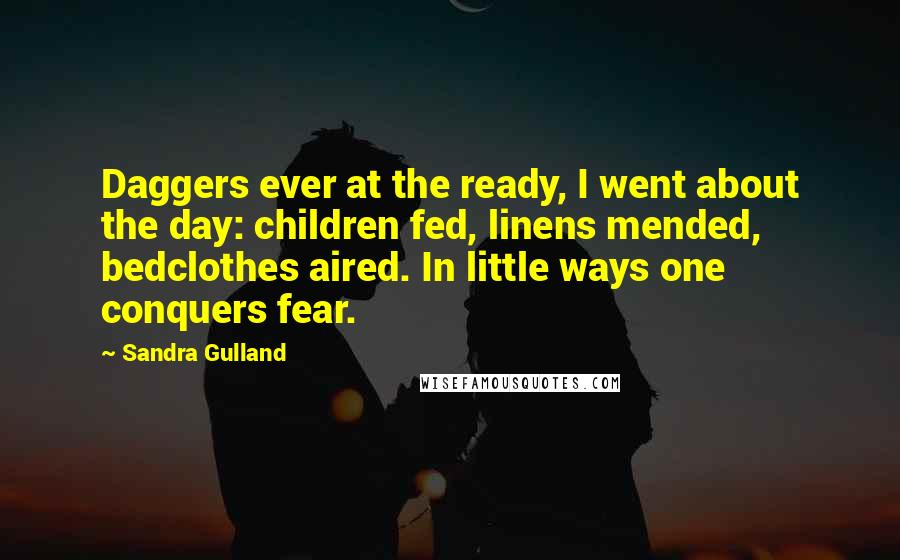 Sandra Gulland quotes: Daggers ever at the ready, I went about the day: children fed, linens mended, bedclothes aired. In little ways one conquers fear.