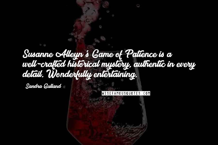 Sandra Gulland quotes: Susanne Alleyn's Game of Patience is a well-crafted historical mystery, authentic in every detail. Wonderfully entertaining.