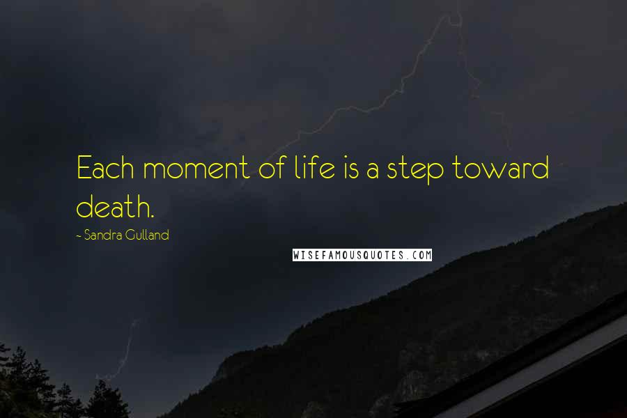 Sandra Gulland quotes: Each moment of life is a step toward death.