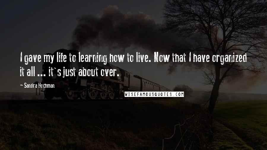 Sandra Hochman quotes: I gave my life to learning how to live. Now that I have organized it all ... it's just about over.