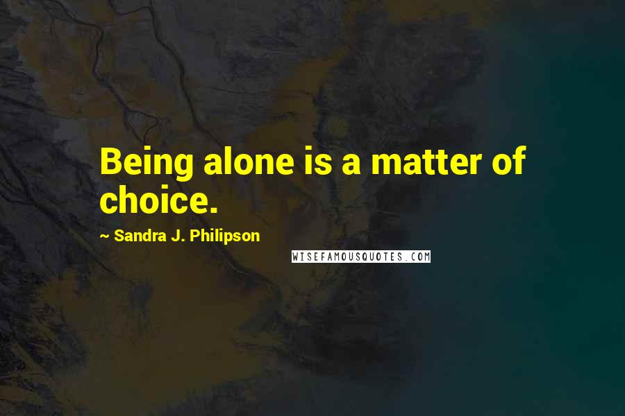 Sandra J. Philipson quotes: Being alone is a matter of choice.