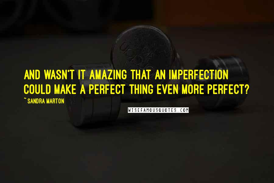 Sandra Marton quotes: And wasn't it amazing that an imperfection could make a perfect thing even more perfect?