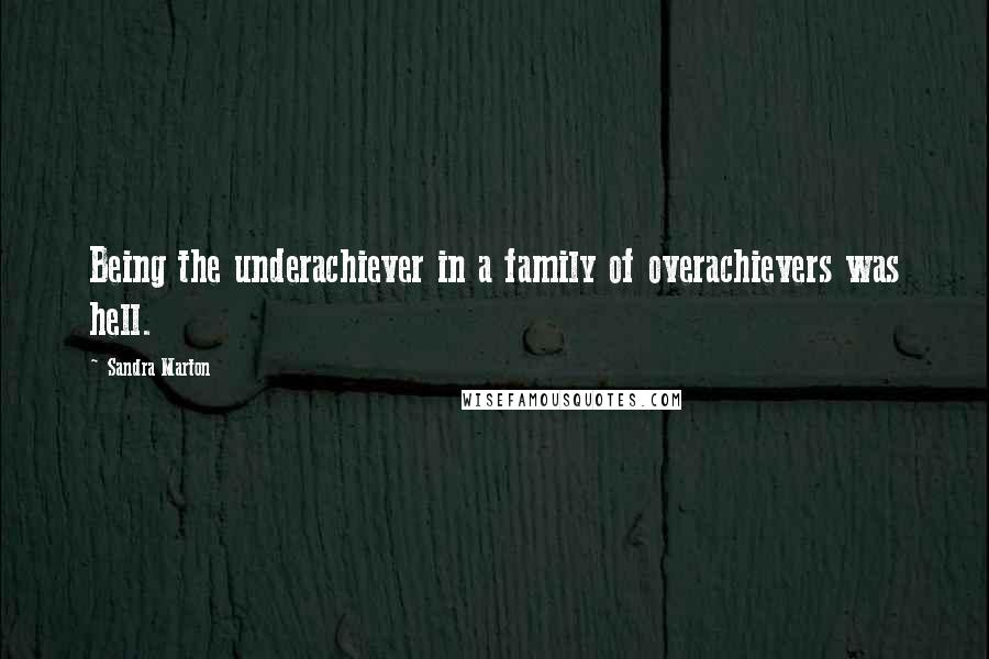 Sandra Marton quotes: Being the underachiever in a family of overachievers was hell.