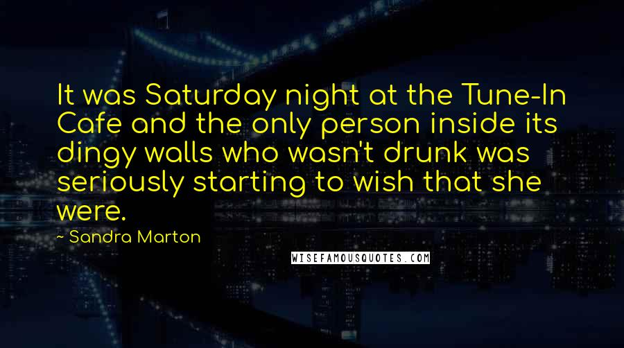 Sandra Marton quotes: It was Saturday night at the Tune-In Cafe and the only person inside its dingy walls who wasn't drunk was seriously starting to wish that she were.