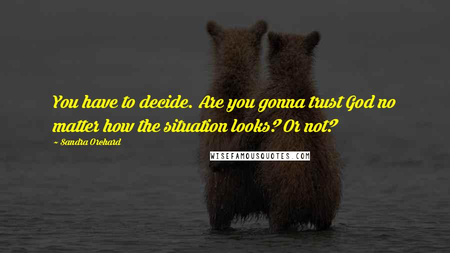 Sandra Orchard quotes: You have to decide. Are you gonna trust God no matter how the situation looks? Or not?