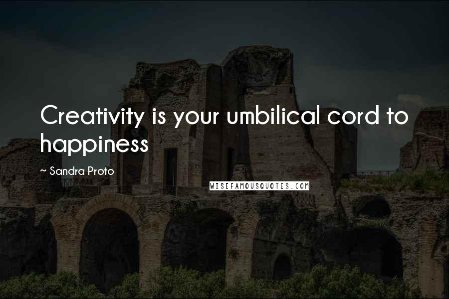 Sandra Proto quotes: Creativity is your umbilical cord to happiness