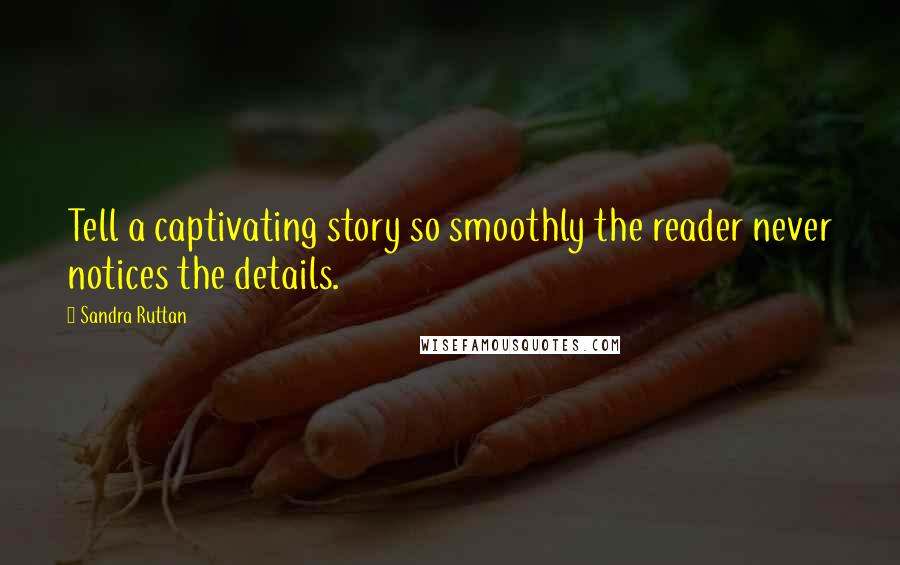 Sandra Ruttan quotes: Tell a captivating story so smoothly the reader never notices the details.