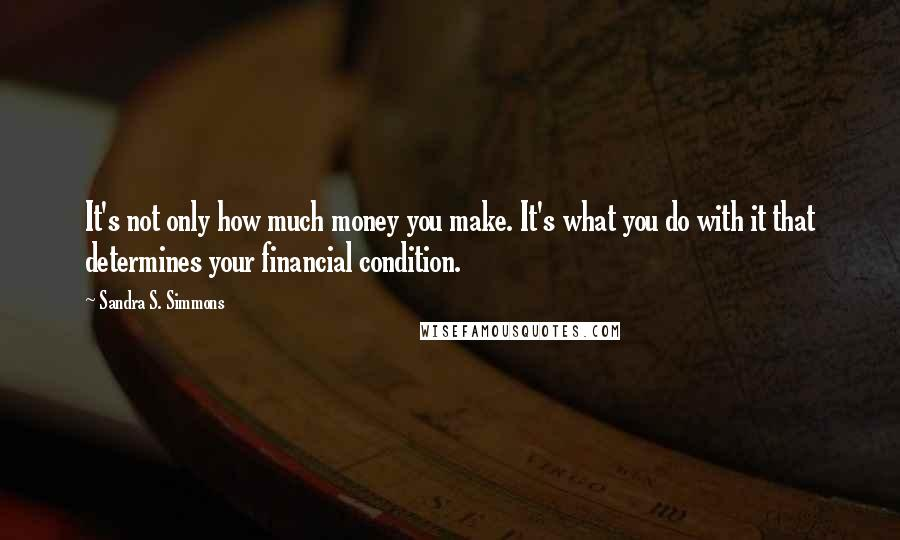Sandra S. Simmons quotes: It's not only how much money you make. It's what you do with it that determines your financial condition.