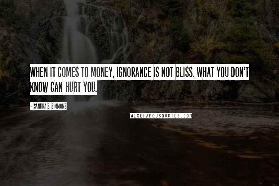Sandra S. Simmons quotes: When it comes to money, ignorance is NOT bliss. What you don't know CAN hurt you.