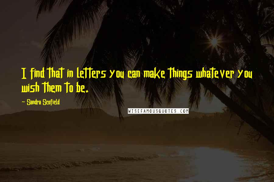 Sandra Scofield quotes: I find that in letters you can make things whatever you wish them to be.