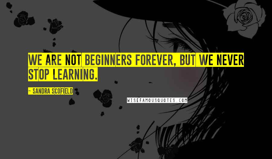 Sandra Scofield quotes: We are not beginners forever, but we never stop learning.