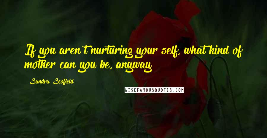 Sandra Scofield quotes: If you aren't nurturing your self, what kind of mother can you be, anyway?