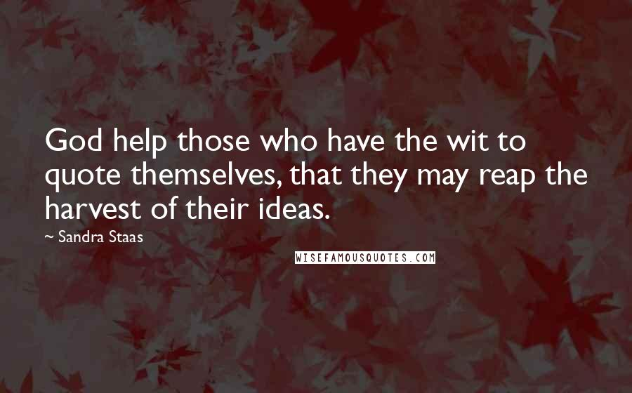 Sandra Staas quotes: God help those who have the wit to quote themselves, that they may reap the harvest of their ideas.