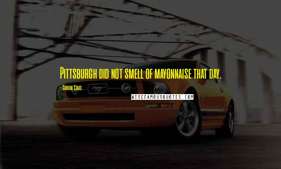 Sandra Staas quotes: Pittsburgh did not smell of mayonnaise that day.