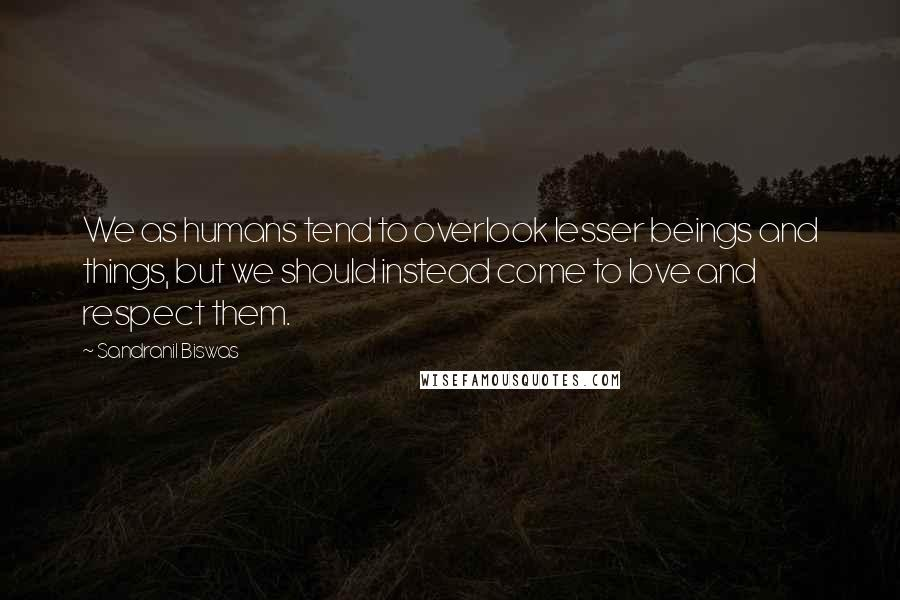 Sandranil Biswas quotes: We as humans tend to overlook lesser beings and things, but we should instead come to love and respect them.
