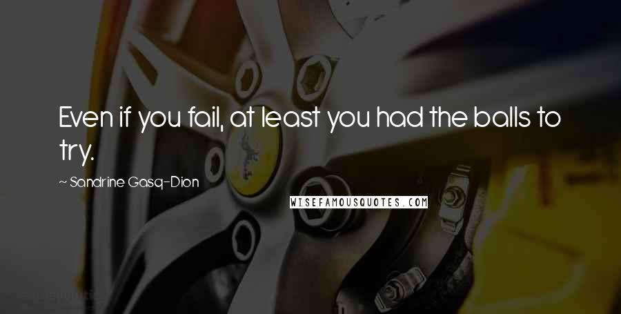 Sandrine Gasq-Dion quotes: Even if you fail, at least you had the balls to try.