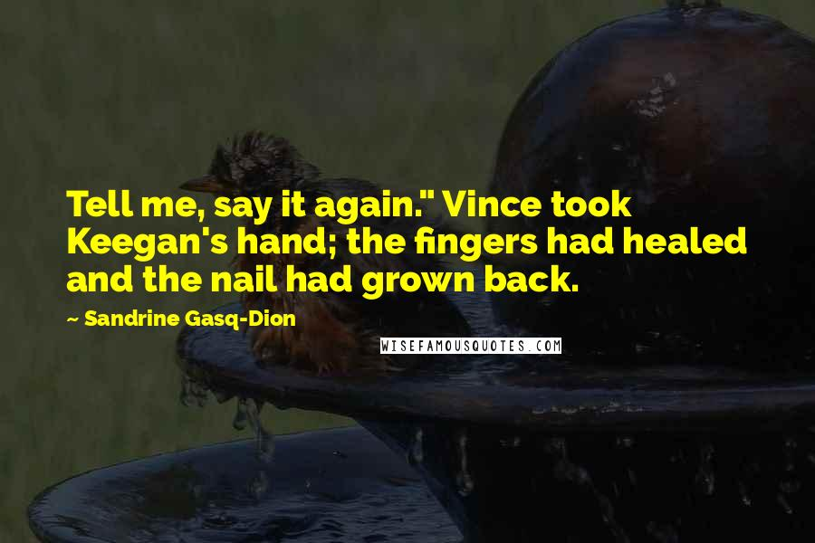 """Sandrine Gasq-Dion quotes: Tell me, say it again."""" Vince took Keegan's hand; the fingers had healed and the nail had grown back."""