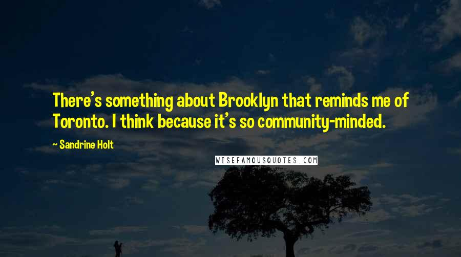 Sandrine Holt quotes: There's something about Brooklyn that reminds me of Toronto. I think because it's so community-minded.