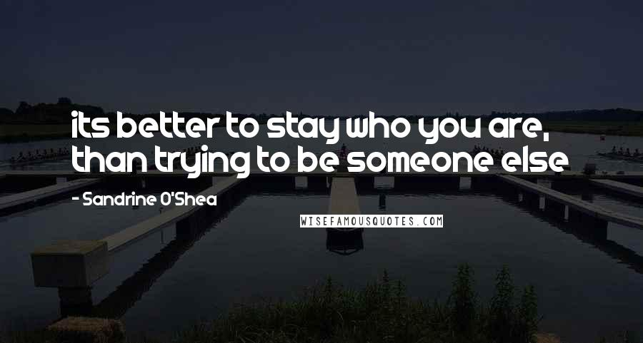 Sandrine O'Shea quotes: its better to stay who you are, than trying to be someone else