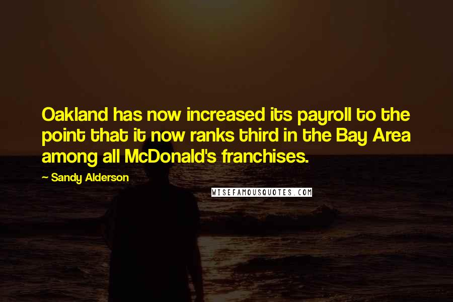 Sandy Alderson quotes: Oakland has now increased its payroll to the point that it now ranks third in the Bay Area among all McDonald's franchises.