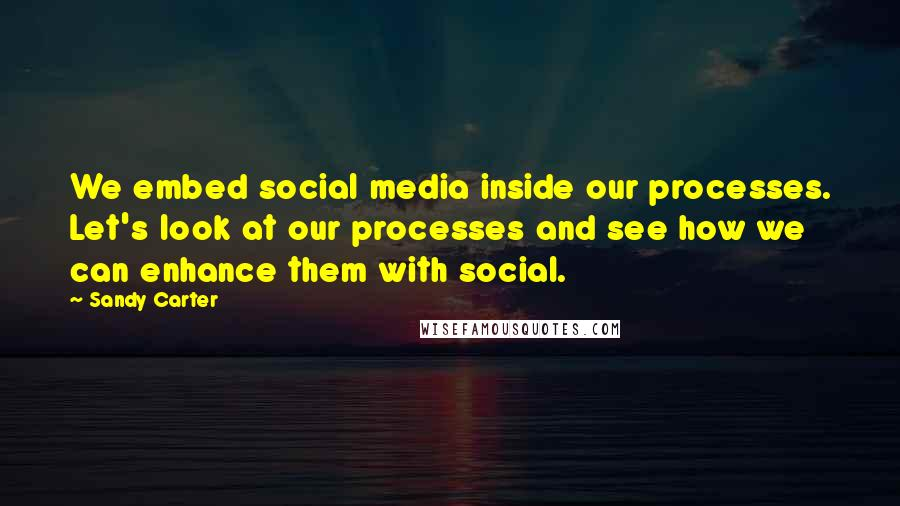 Sandy Carter quotes: We embed social media inside our processes. Let's look at our processes and see how we can enhance them with social.