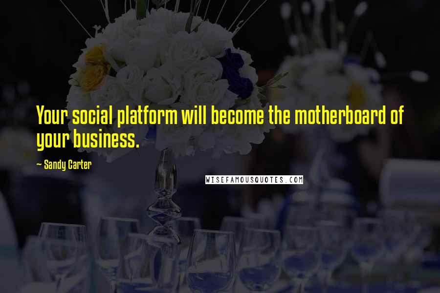 Sandy Carter quotes: Your social platform will become the motherboard of your business.