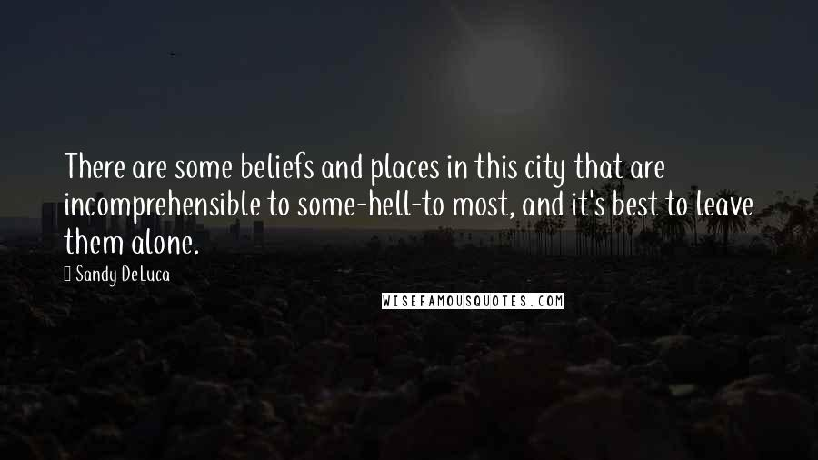 Sandy DeLuca quotes: There are some beliefs and places in this city that are incomprehensible to some-hell-to most, and it's best to leave them alone.