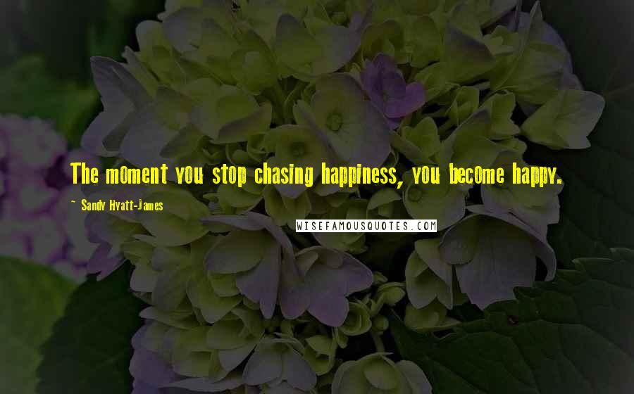 Sandy Hyatt-James quotes: The moment you stop chasing happiness, you become happy.