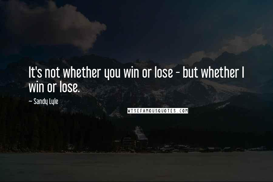 Sandy Lyle quotes: It's not whether you win or lose - but whether I win or lose.