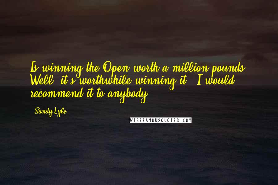 Sandy Lyle quotes: Is winning the Open worth a million pounds? Well, it's worthwhile winning it - I would recommend it to anybody!