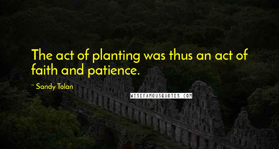 Sandy Tolan quotes: The act of planting was thus an act of faith and patience.