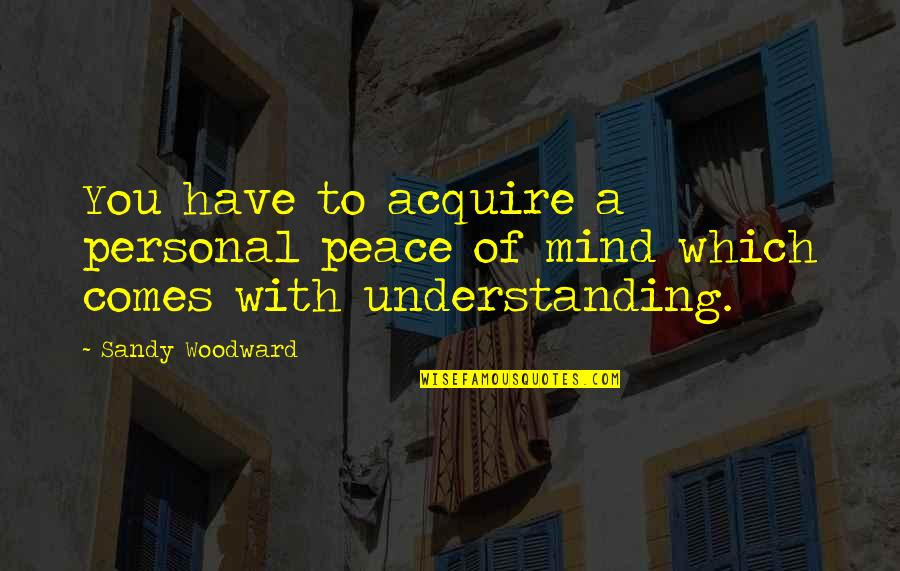 Sandy Woodward Quotes By Sandy Woodward: You have to acquire a personal peace of