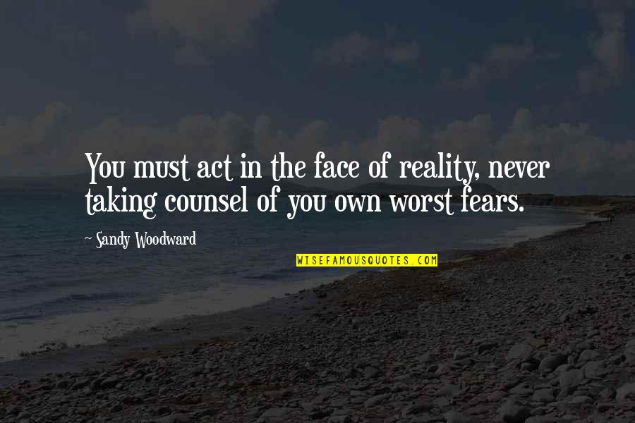 Sandy Woodward Quotes By Sandy Woodward: You must act in the face of reality,