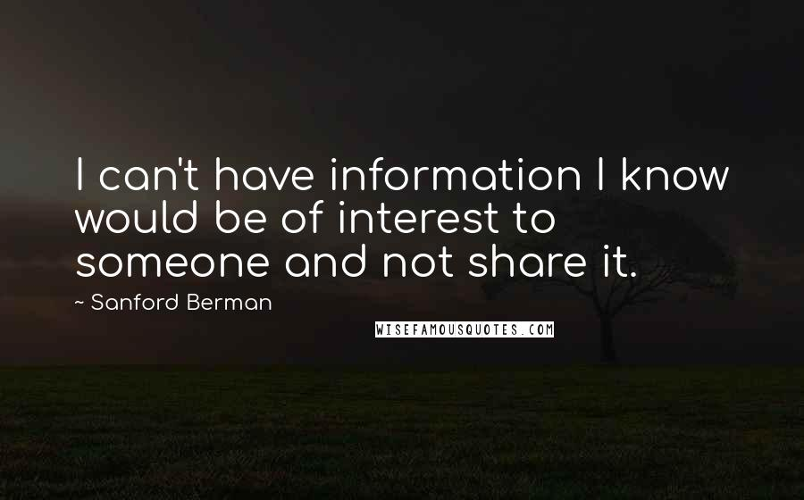 Sanford Berman quotes: I can't have information I know would be of interest to someone and not share it.