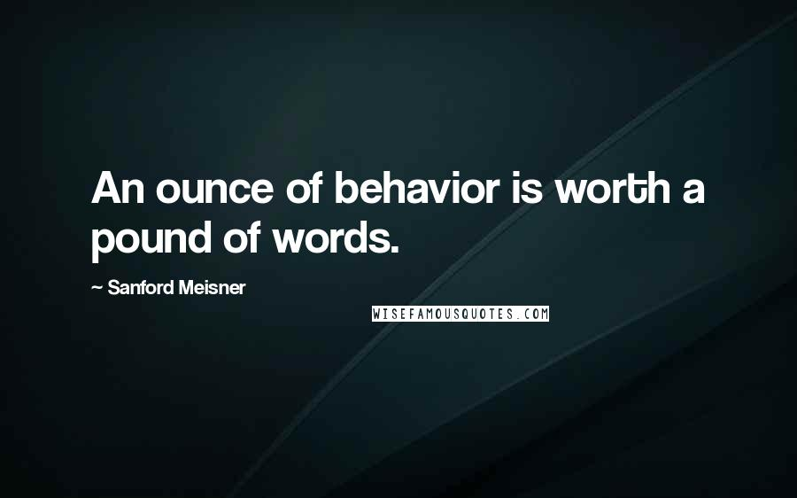 Sanford Meisner quotes: An ounce of behavior is worth a pound of words.