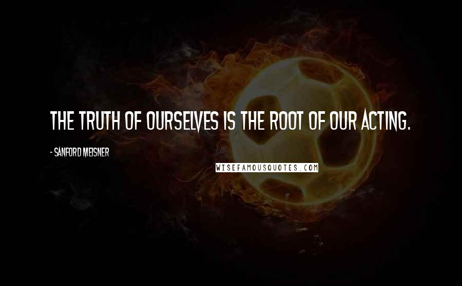 Sanford Meisner quotes: The truth of ourselves is the root of our acting.