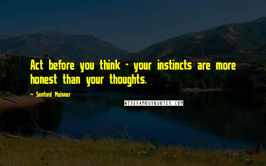 Sanford Meisner quotes: Act before you think - your instincts are more honest than your thoughts.