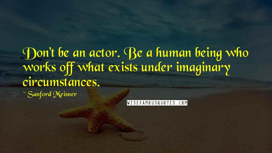 Sanford Meisner quotes: Don't be an actor. Be a human being who works off what exists under imaginary circumstances.