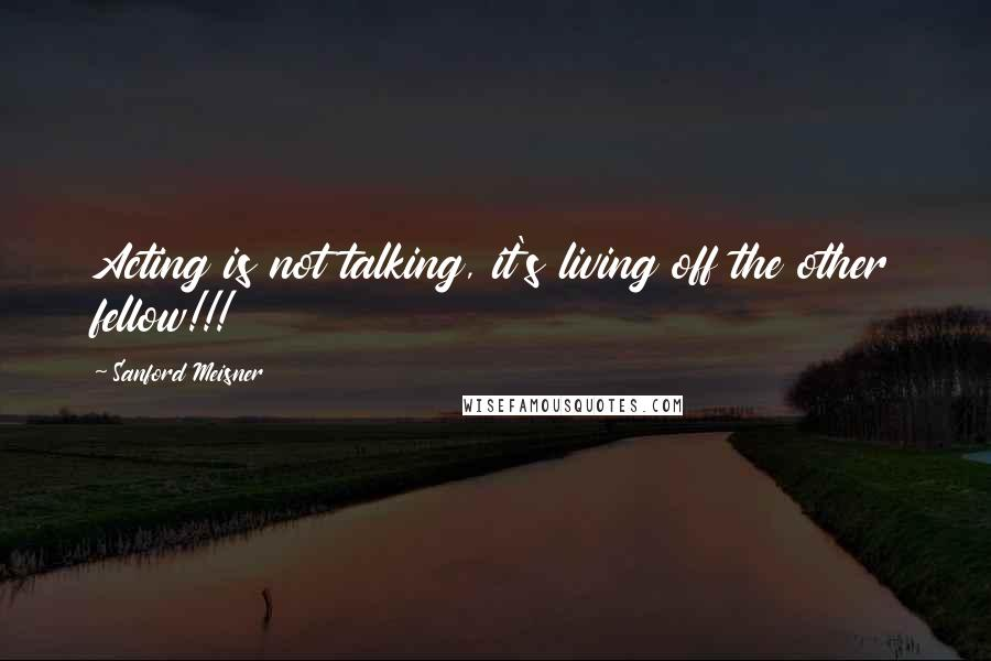 Sanford Meisner quotes: Acting is not talking, it's living off the other fellow!!!