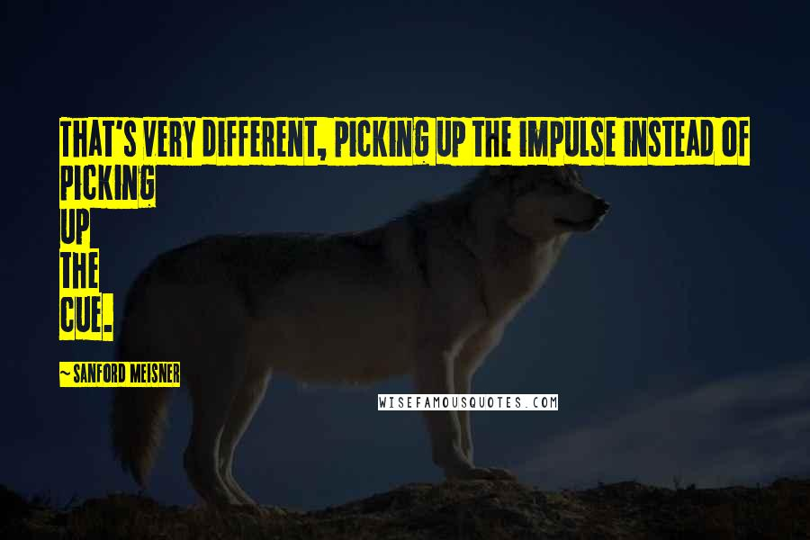 Sanford Meisner quotes: That's very different, picking up the impulse instead of picking up the cue.