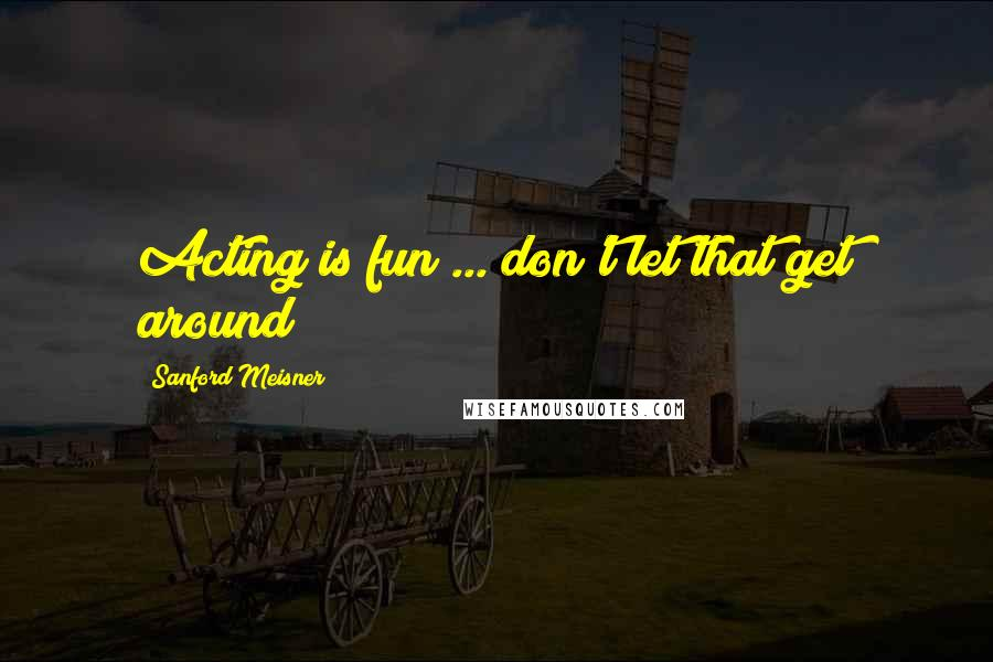 Sanford Meisner quotes: Acting is fun ... don't let that get around!